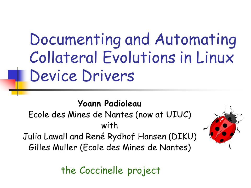 Documenting and Automating Collateral Evolutions in Linux Device Drivers Yoann Padioleau Ecole des Mines de Nantes (now at UIUC) with Julia Lawall and René Rydhof Hansen (DIKU) Gilles Muller (Ecole des Mines de Nantes) the Coccinelle project