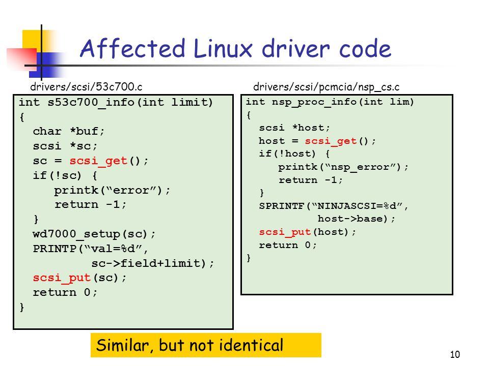 10 Affected Linux driver code int s53c700_info(int limit) { char *buf; scsi *sc; sc = scsi_get(); if(!sc) { printk( error ); return -1; } wd7000_setup(sc); PRINTP( val=%d , sc->field+limit); scsi_put(sc); return 0; } int nsp_proc_info(int lim) { scsi *host; host = scsi_get(); if(!host) { printk( nsp_error ); return -1; } SPRINTF( NINJASCSI=%d , host->base); scsi_put(host); return 0; } drivers/scsi/53c700.c Similar, but not identical drivers/scsi/pcmcia/nsp_cs.c