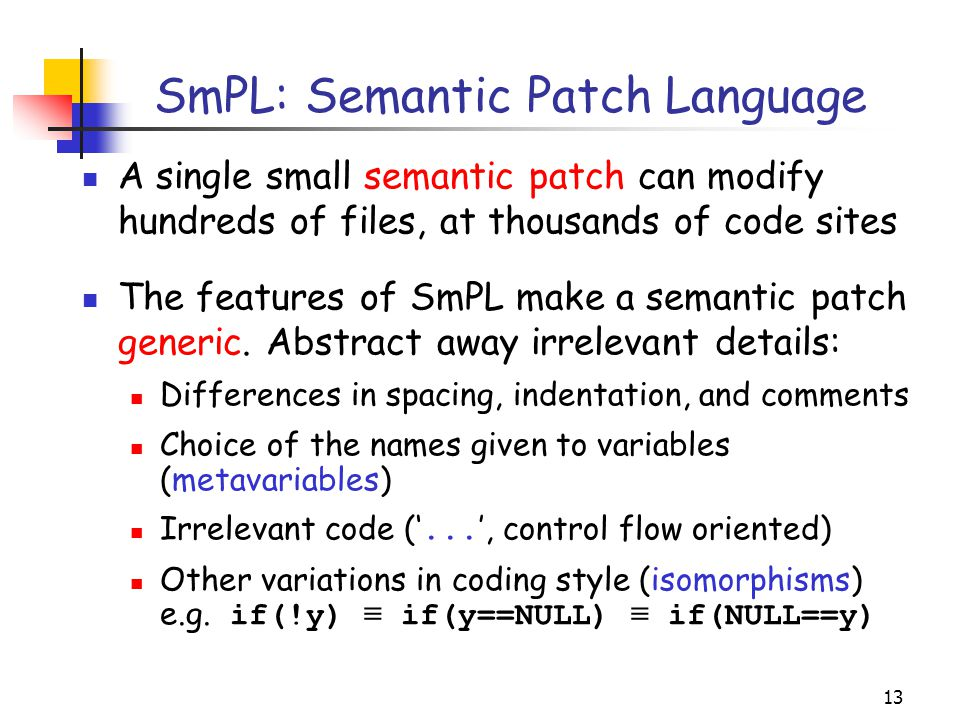 13 SmPL: Semantic Patch Language A single small semantic patch can modify hundreds of files, at thousands of code sites The features of SmPL make a se