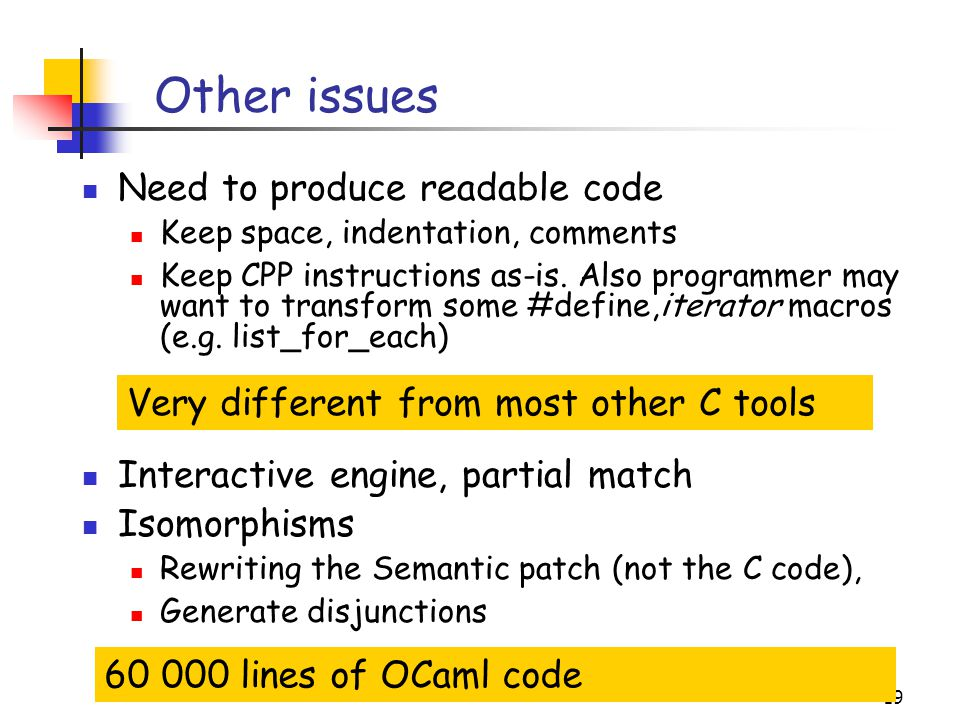 19 Other issues Need to produce readable code Keep space, indentation, comments Keep CPP instructions as-is. Also programmer may want to transform som