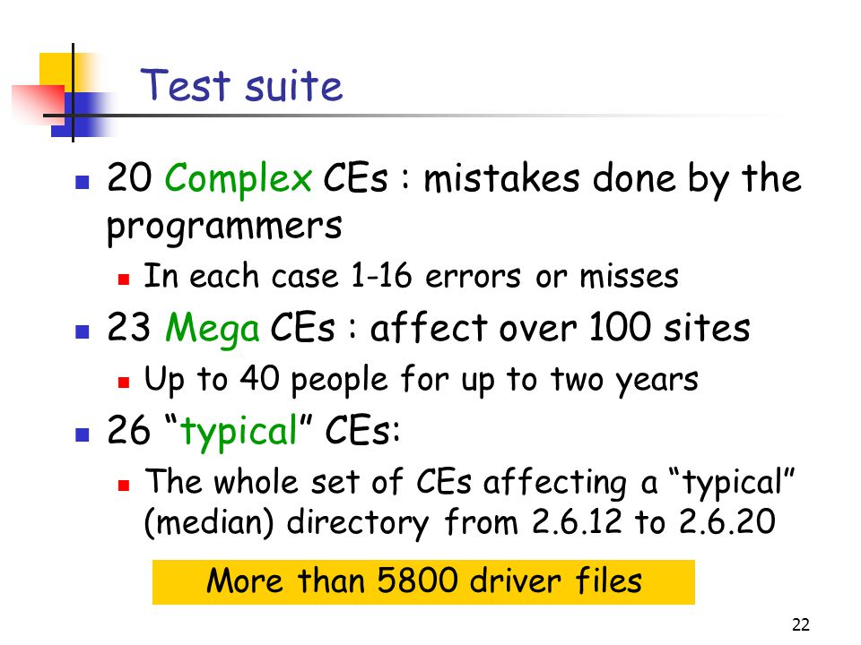 22 Test suite 20 Complex CEs : mistakes done by the programmers In each case 1-16 errors or misses 23 Mega CEs : affect over 100 sites Up to 40 people