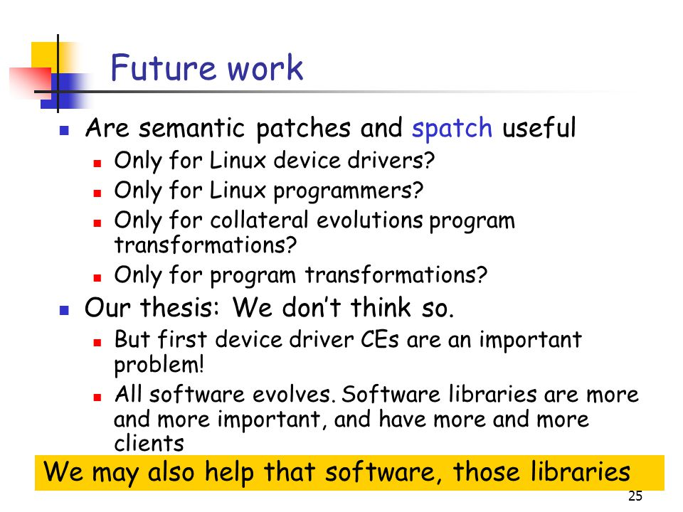 25 Future work Are semantic patches and spatch useful Only for Linux device drivers.