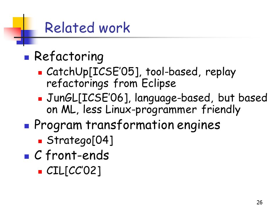 26 Related work Refactoring CatchUp[ICSE'05], tool-based, replay refactorings from Eclipse JunGL[ICSE'06], language-based, but based on ML, less Linux-programmer friendly Program transformation engines Stratego[04] C front-ends CIL[CC'02]