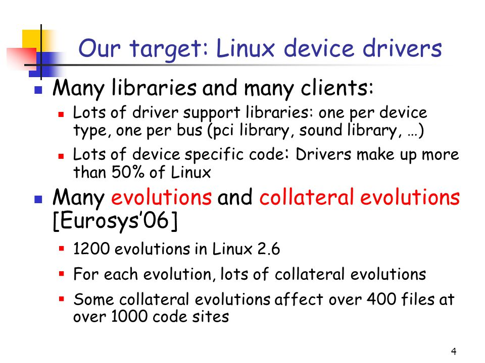 4 Our target: Linux device drivers Many libraries and many clients: Lots of driver support libraries: one per device type, one per bus (pci library, sound library, …) Lots of device specific code : Drivers make up more than 50% of Linux Many evolutions and collateral evolutions [Eurosys'06]  1200 evolutions in Linux 2.6  For each evolution, lots of collateral evolutions  Some collateral evolutions affect over 400 files at over 1000 code sites