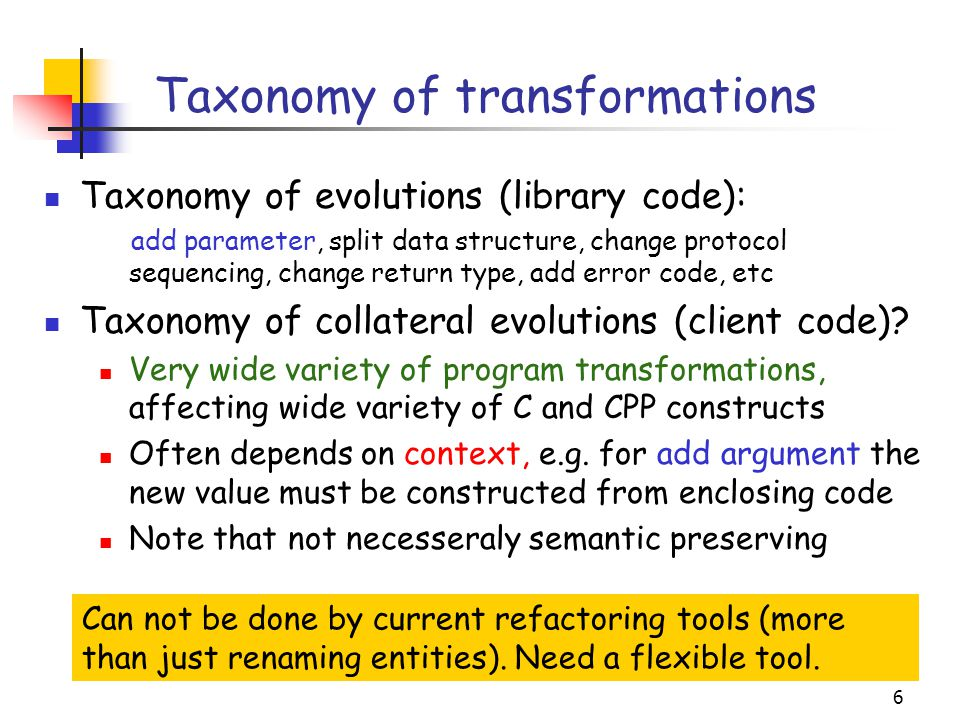 6 Taxonomy of transformations Taxonomy of evolutions (library code): add parameter, split data structure, change protocol sequencing, change return ty