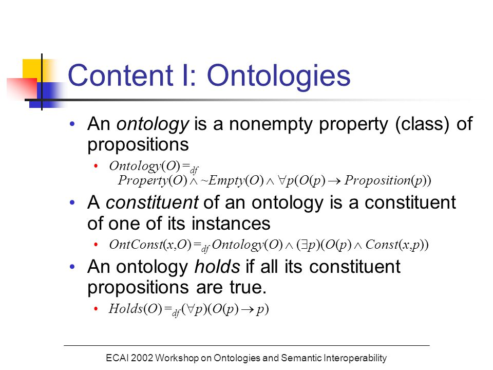 ECAI 2002 Workshop on Ontologies and Semantic Interoperability Content I: Ontologies An ontology is a nonempty property (class) of propositions Ontology(O) = df Property(O)  ~Empty(O)   p(O(p)  Proposition(p)) A constituent of an ontology is a constituent of one of its instances OntConst(x,O) = df Ontology(O)  (  p)(O(p)  Const(x,p)) An ontology holds if all its constituent propositions are true.