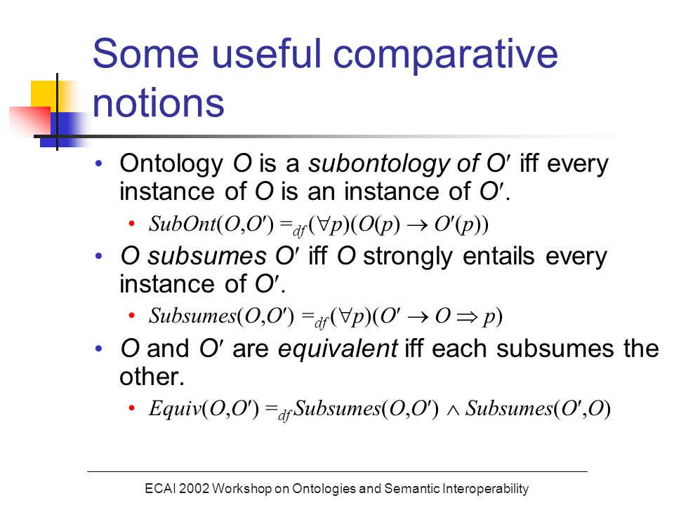 ECAI 2002 Workshop on Ontologies and Semantic Interoperability Some useful comparative notions Ontology O is a subontology of O iff every instance of O is an instance of O.