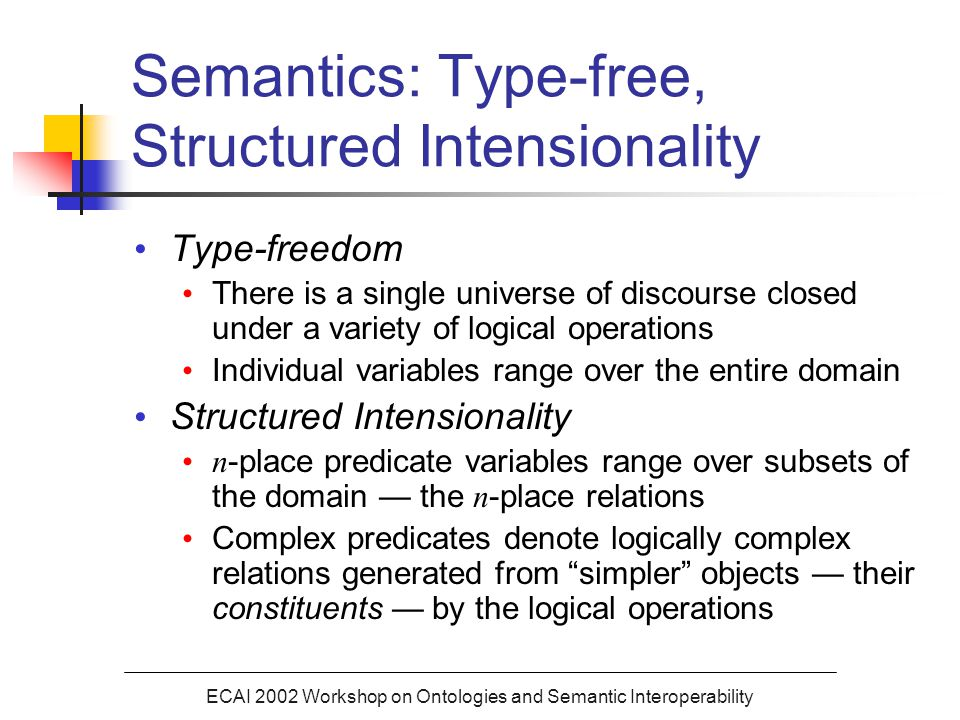 ECAI 2002 Workshop on Ontologies and Semantic Interoperability Semantics: Type-free, Structured Intensionality Type-freedom There is a single universe of discourse closed under a variety of logical operations Individual variables range over the entire domain Structured Intensionality n -place predicate variables range over subsets of the domain — the n -place relations Complex predicates denote logically complex relations generated from simpler objects — their constituents — by the logical operations