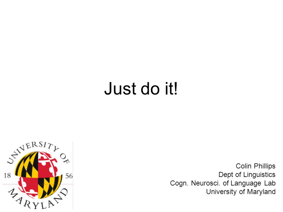 Just do it. Colin Phillips Dept of Linguistics Cogn.