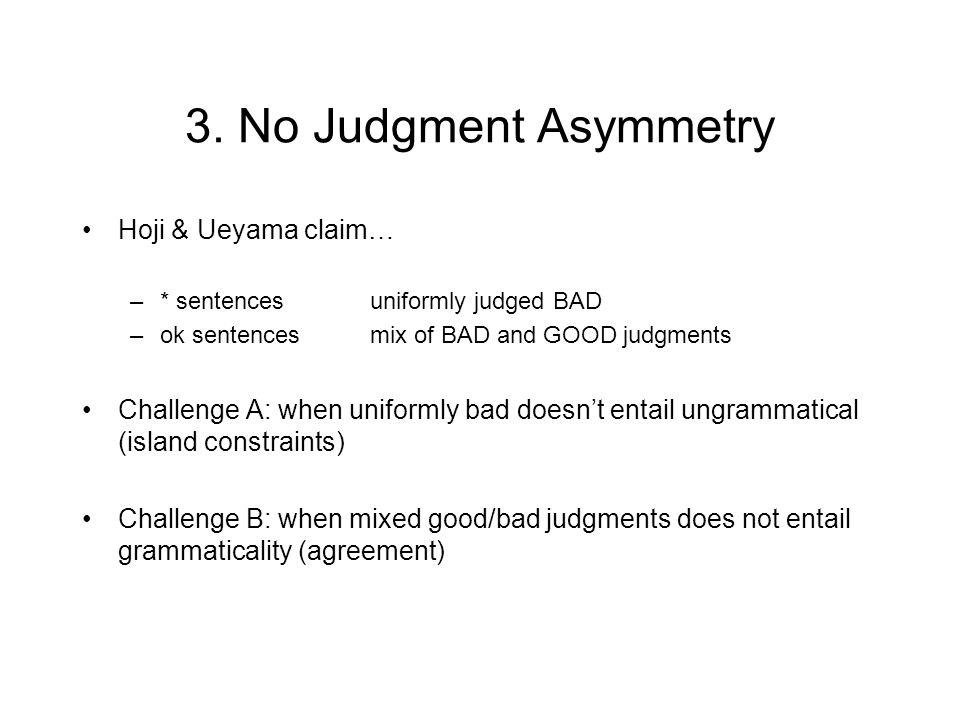 3. No Judgment Asymmetry Hoji & Ueyama claim… –* sentencesuniformly judged BAD –ok sentencesmix of BAD and GOOD judgments Challenge A: when uniformly