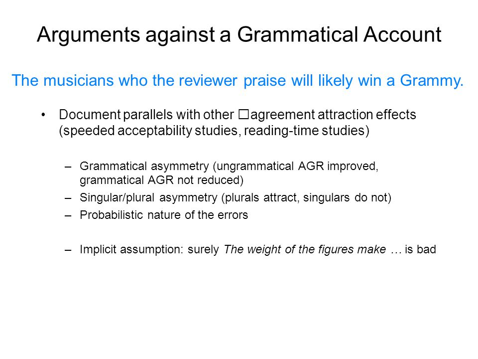 Arguments against a Grammatical Account Document parallels with other agreement attraction effects (speeded acceptability studies, reading-time studies) –Grammatical asymmetry (ungrammatical AGR improved, grammatical AGR not reduced) –Singular/plural asymmetry (plurals attract, singulars do not) –Probabilistic nature of the errors –Implicit assumption: surely The weight of the figures make … is bad The musicians who the reviewer praise will likely win a Grammy.