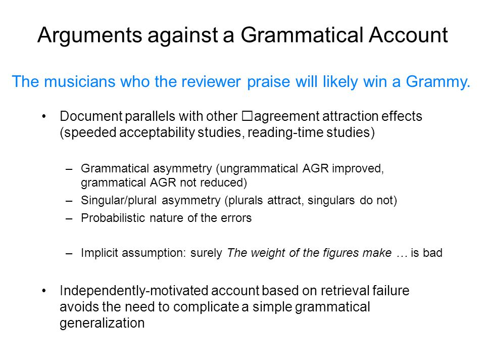 Arguments against a Grammatical Account Document parallels with other agreement attraction effects (speeded acceptability studies, reading-time studies) –Grammatical asymmetry (ungrammatical AGR improved, grammatical AGR not reduced) –Singular/plural asymmetry (plurals attract, singulars do not) –Probabilistic nature of the errors –Implicit assumption: surely The weight of the figures make … is bad Independently-motivated account based on retrieval failure avoids the need to complicate a simple grammatical generalization The musicians who the reviewer praise will likely win a Grammy.