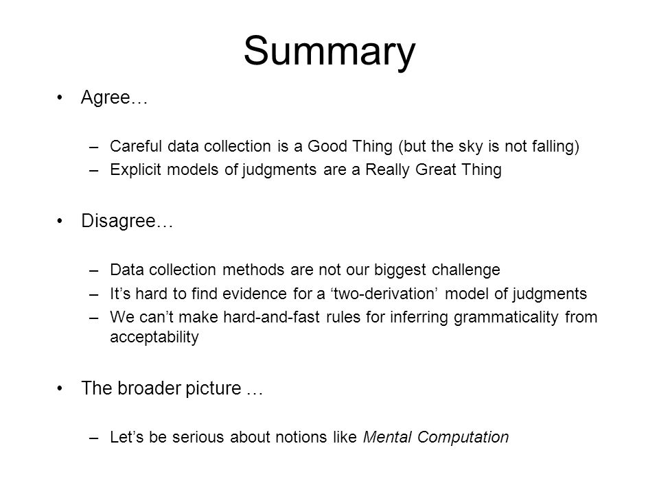 Summary Agree… –Careful data collection is a Good Thing (but the sky is not falling) –Explicit models of judgments are a Really Great Thing Disagree… –Data collection methods are not our biggest challenge –It's hard to find evidence for a 'two-derivation' model of judgments –We can't make hard-and-fast rules for inferring grammaticality from acceptability The broader picture … –Let's be serious about notions like Mental Computation