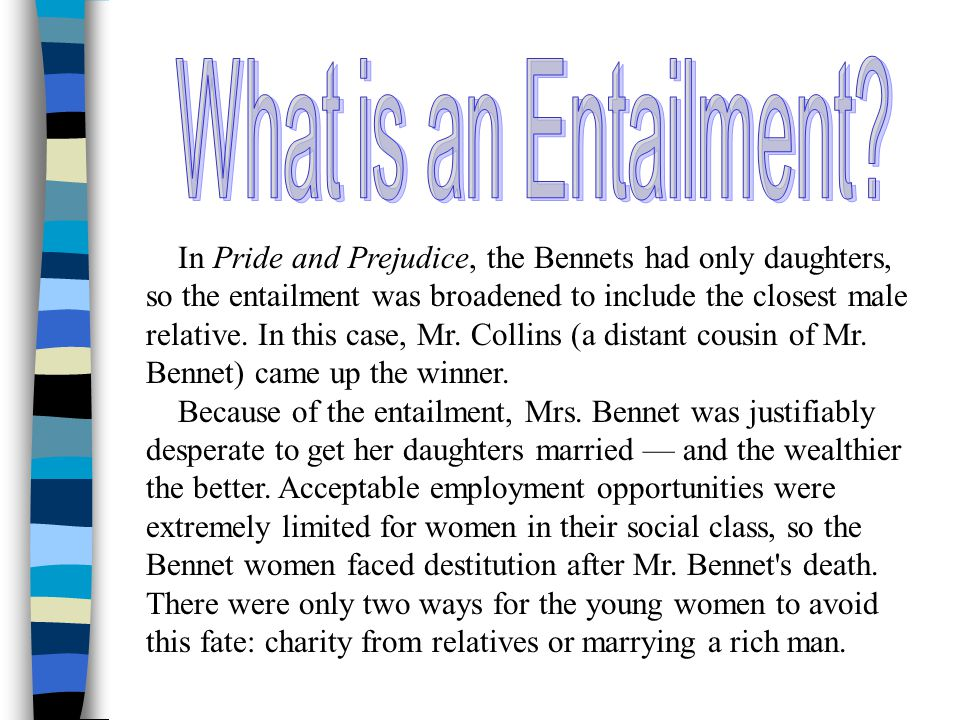 In Pride and Prejudice, the Bennets had only daughters, so the entailment was broadened to include the closest male relative.