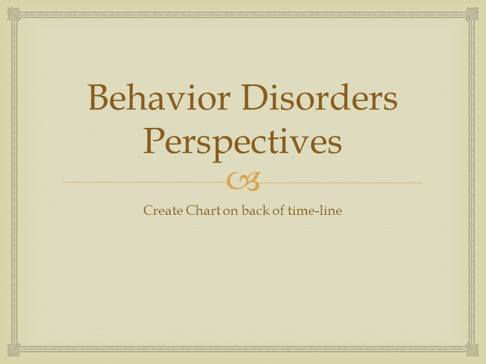  Behavior Disorders Perspectives Create Chart on back of time-line