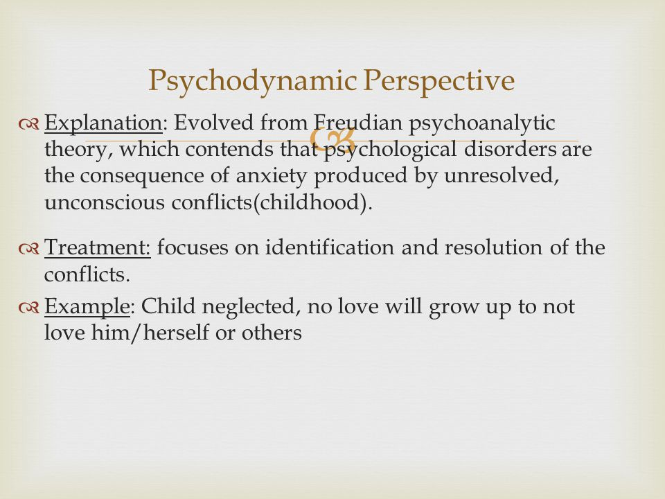   Explanation: Evolved from Freudian psychoanalytic theory, which contends that psychological disorders are the consequence of anxiety produced by unresolved, unconscious conflicts(childhood).