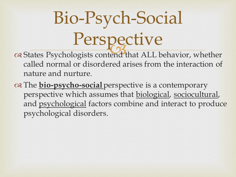   States Psychologists contend that ALL behavior, whether called normal or disordered arises from the interaction of nature and nurture.  The bio-p