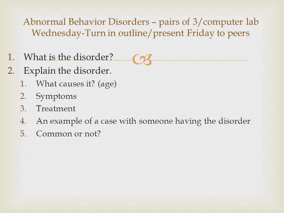  1.What is the disorder? 2.Explain the disorder. 1.What causes it? (age) 2.Symptoms 3.Treatment 4.An example of a case with someone having the disord