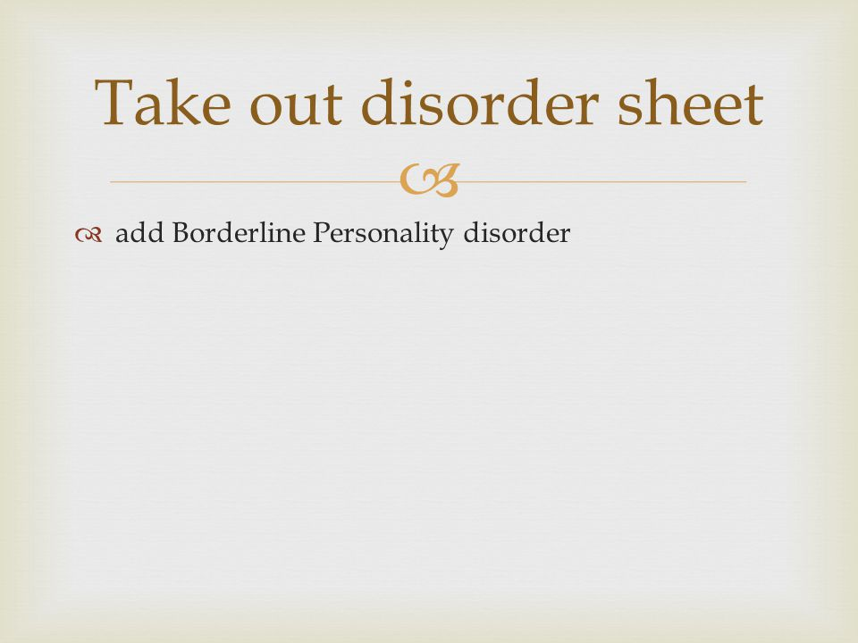   add Borderline Personality disorder Take out disorder sheet