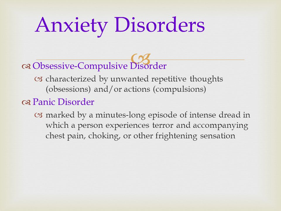   Obsessive-Compulsive Disorder  characterized by unwanted repetitive thoughts (obsessions) and/or actions (compulsions)  Panic Disorder  marked by a minutes-long episode of intense dread in which a person experiences terror and accompanying chest pain, choking, or other frightening sensation Anxiety Disorders
