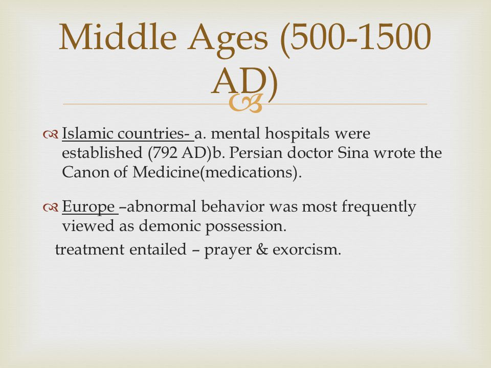   Islamic countries- a. mental hospitals were established (792 AD)b. Persian doctor Sina wrote the Canon of Medicine(medications).  Europe –abnorma