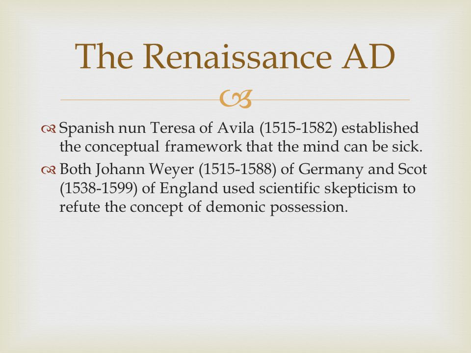   Spanish nun Teresa of Avila (1515-1582) established the conceptual framework that the mind can be sick.  Both Johann Weyer (1515-1588) of Germany
