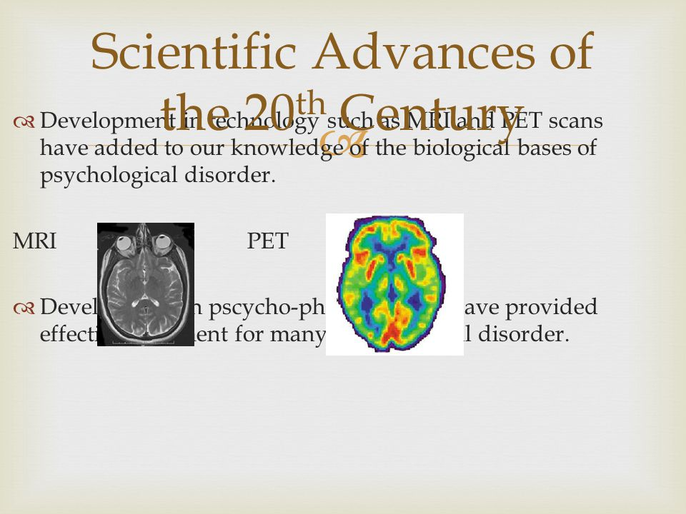   Development in technology such as MRI and PET scans have added to our knowledge of the biological bases of psychological disorder. MRI PET  Devel