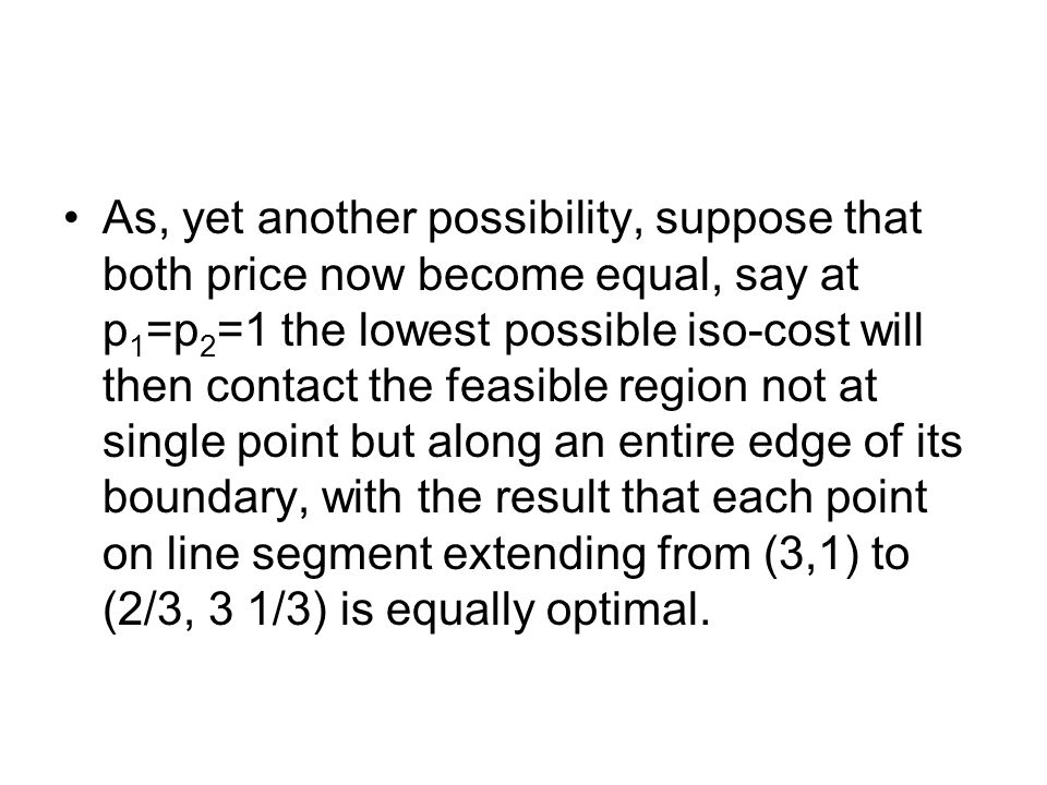 As, yet another possibility, suppose that both price now become equal, say at p 1 =p 2 =1 the lowest possible iso-cost will then contact the feasible region not at single point but along an entire edge of its boundary, with the result that each point on line segment extending from (3,1) to (2/3, 3 1/3) is equally optimal.