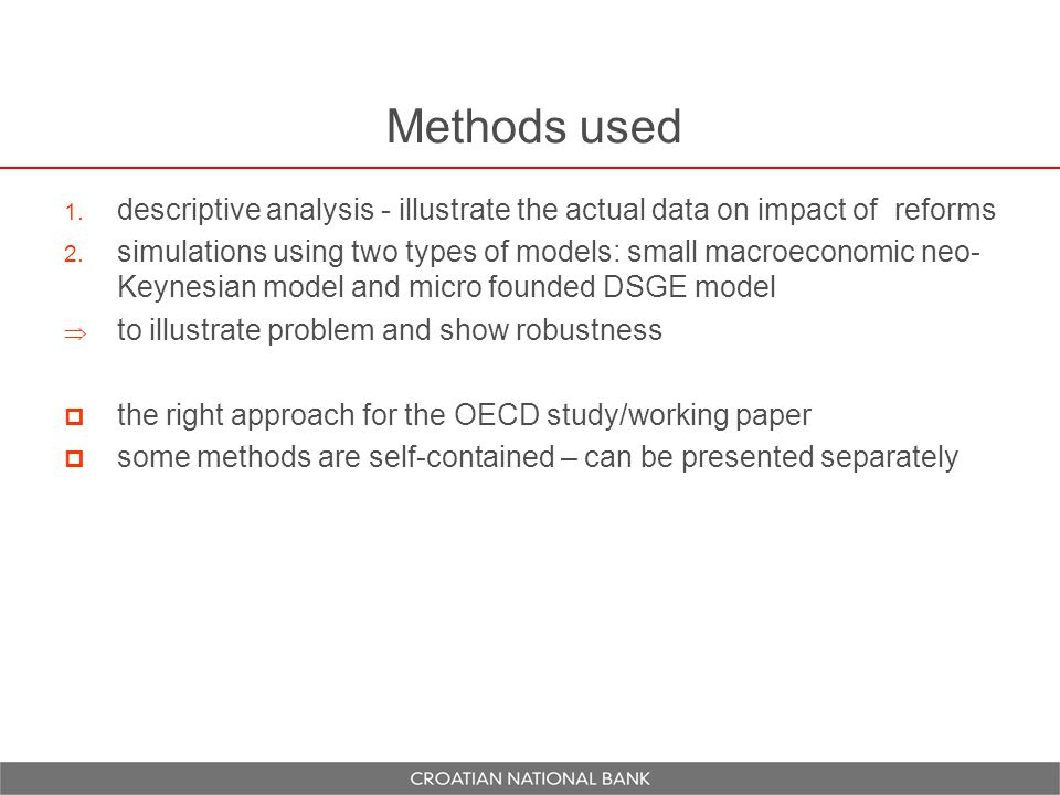 Methods used  descriptive analysis - illustrate the actual data on impact of reforms  simulations using two types of models: small macroeconomic neo- Keynesian model and micro founded DSGE model  to illustrate problem and show robustness  the right approach for the OECD study/working paper  some methods are self-contained – can be presented separately