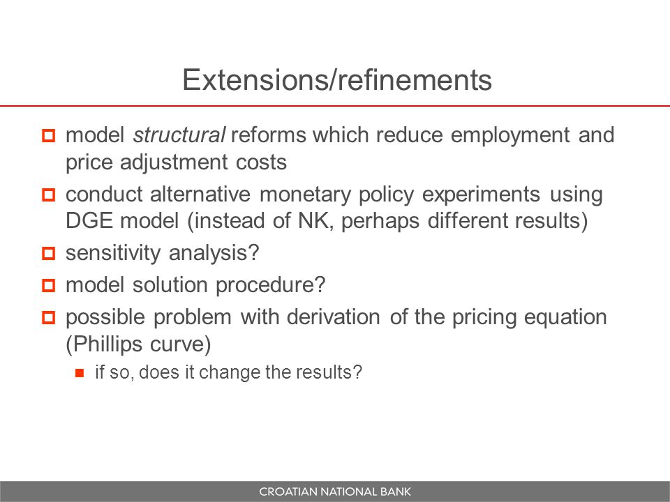 Extensions/refinements  model structural reforms which reduce employment and price adjustment costs  conduct alternative monetary policy experiments using DGE model (instead of NK, perhaps different results)  sensitivity analysis.