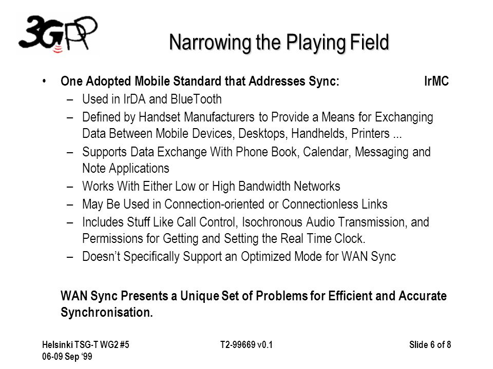 Slide 7 of 8Helsinki TSG-T WG2 #5 06-09 Sep '99 T2-99669 v0.1 IrMC WAN Sync Issues Written to Exchange PIM Data in a PAN or Peer-to-Peer Environment Hasn't Addressed Sync in a WAN Environment – Level 4 Dependent on Connection-Based Transport Protocol Requires a Connection-Oriented Service (in IrDA - IrLAP and IrLMP) A Persistent Connection Between Devices Is Difficult to Maintain in Some WANs (Latency Can Slow the Transactions to an Unacceptable Level or Cause Sync to Be Stopped) – Inefficient Data Exchange Data Exchanges Between an IrMC Client and Server Tend to Be Chatty and Inefficient.