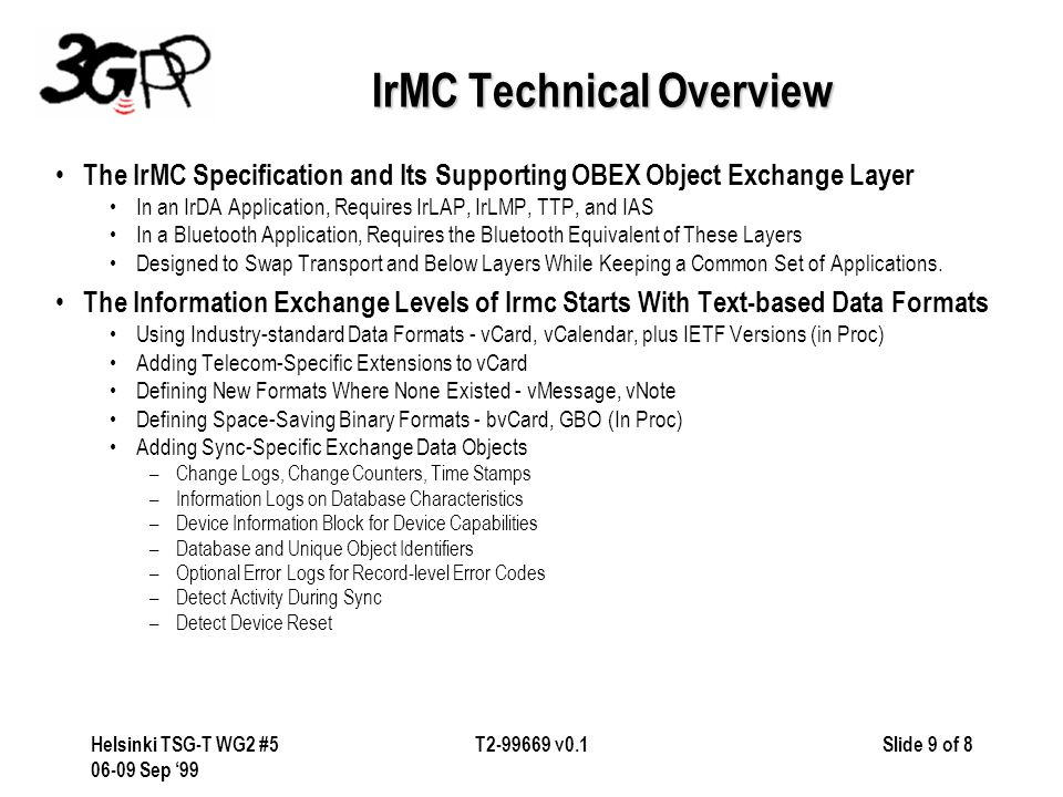 Slide 9 of 8Helsinki TSG-T WG2 #5 06-09 Sep '99 T2-99669 v0.1 IrMC Technical Overview The IrMC Specification and Its Supporting OBEX Object Exchange Layer In an IrDA Application, Requires IrLAP, IrLMP, TTP, and IAS In a Bluetooth Application, Requires the Bluetooth Equivalent of These Layers Designed to Swap Transport and Below Layers While Keeping a Common Set of Applications.