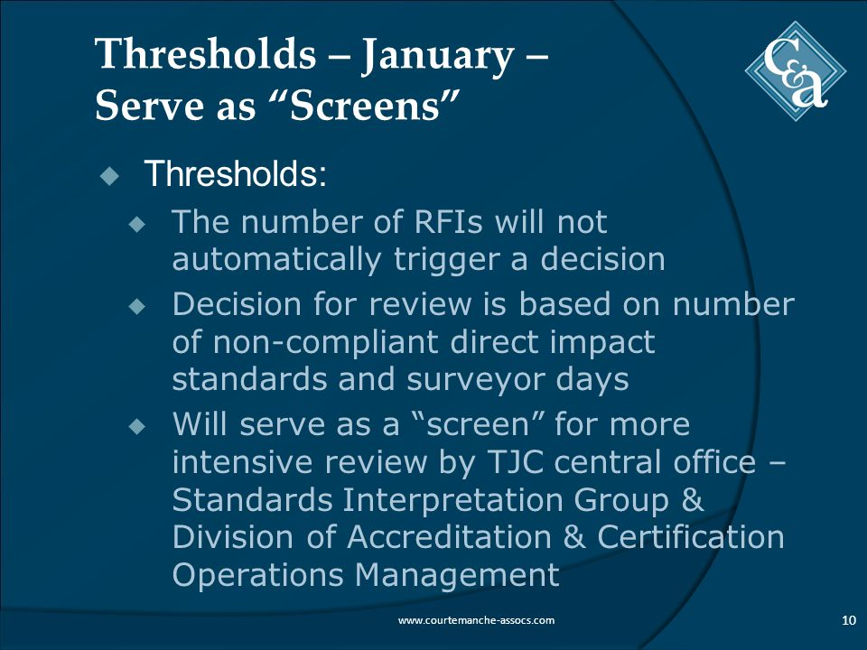 Thresholds – January – Serve as Screens  Thresholds:  The number of RFIs will not automatically trigger a decision  Decision for review is based on number of non-compliant direct impact standards and surveyor days  Will serve as a screen for more intensive review by TJC central office – Standards Interpretation Group & Division of Accreditation & Certification Operations Management 10 www.courtemanche-assocs.com