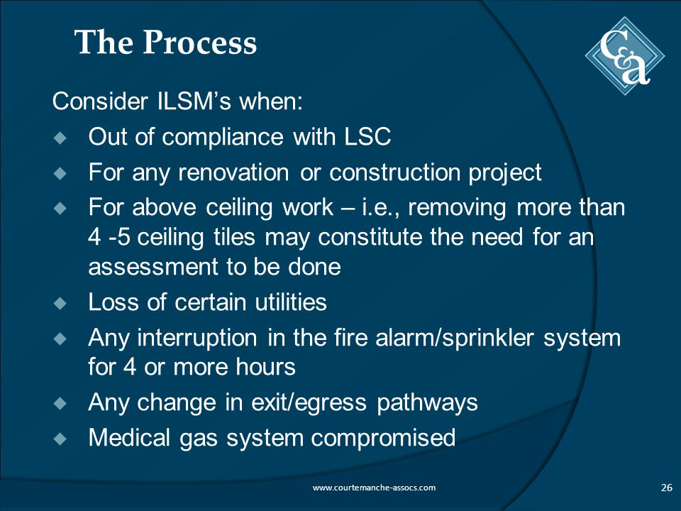 The Process Consider ILSM's when:  Out of compliance with LSC  For any renovation or construction project  For above ceiling work – i.e., removing more than 4 -5 ceiling tiles may constitute the need for an assessment to be done  Loss of certain utilities  Any interruption in the fire alarm/sprinkler system for 4 or more hours  Any change in exit/egress pathways  Medical gas system compromised 26 www.courtemanche-assocs.com