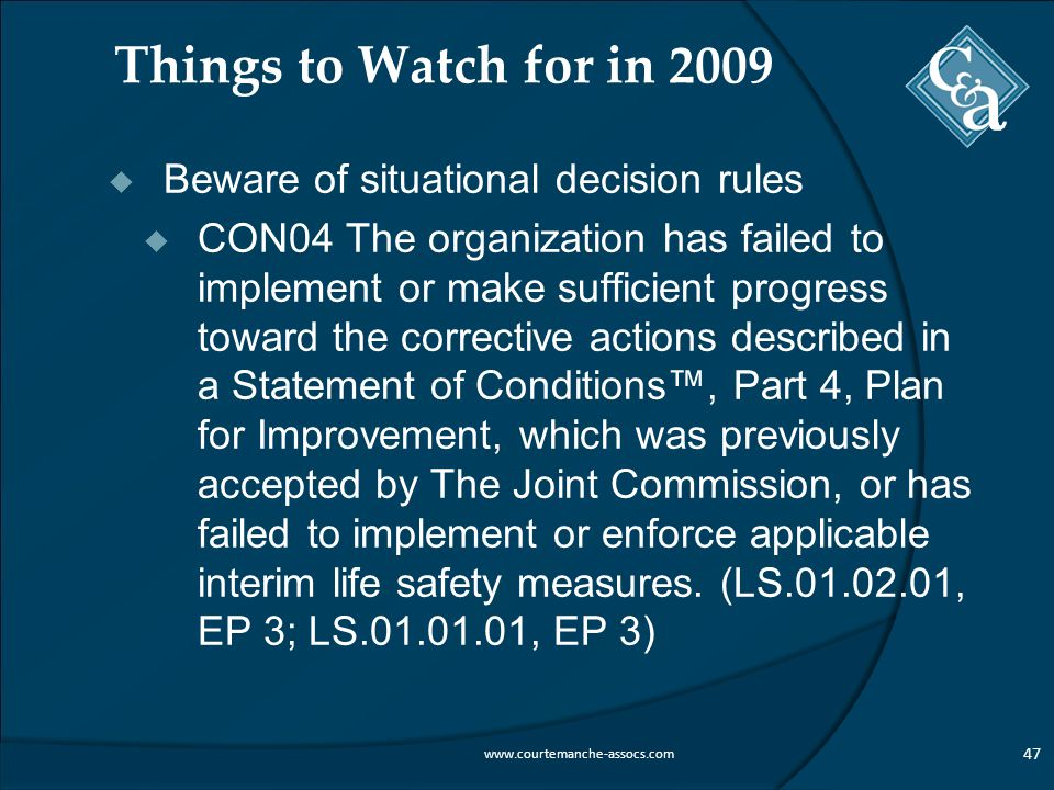 Things to Watch for in 2009  Beware of situational decision rules  CON04 The organization has failed to implement or make sufficient progress toward the corrective actions described in a Statement of Conditions™, Part 4, Plan for Improvement, which was previously accepted by The Joint Commission, or has failed to implement or enforce applicable interim life safety measures.