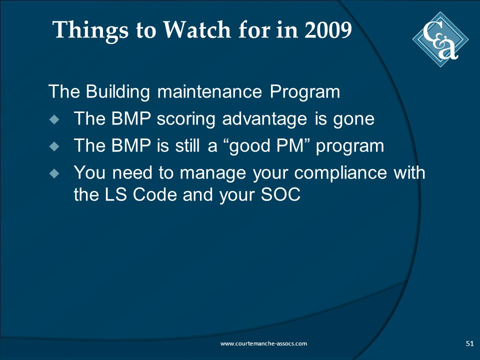 Things to Watch for in 2009 The Building maintenance Program  The BMP scoring advantage is gone  The BMP is still a good PM program  You need to manage your compliance with the LS Code and your SOC 51 www.courtemanche-assocs.com