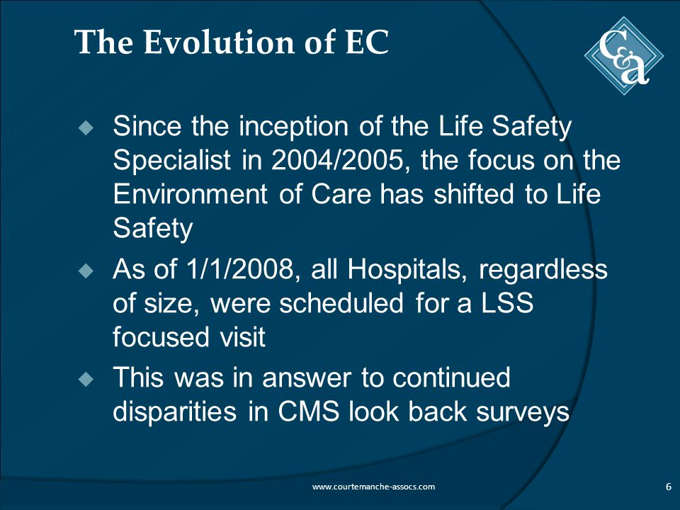 The Evolution of EC  Since the inception of the Life Safety Specialist in 2004/2005, the focus on the Environment of Care has shifted to Life Safety  As of 1/1/2008, all Hospitals, regardless of size, were scheduled for a LSS focused visit  This was in answer to continued disparities in CMS look back surveys 6 www.courtemanche-assocs.com