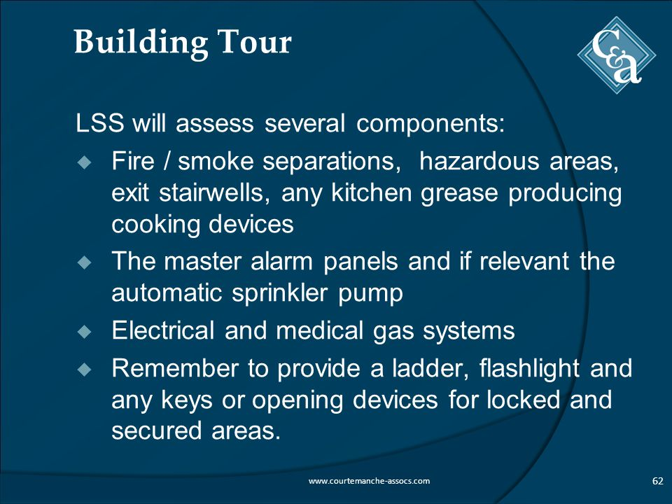 Building Tour LSS will assess several components:  Fire / smoke separations, hazardous areas, exit stairwells, any kitchen grease producing cooking devices  The master alarm panels and if relevant the automatic sprinkler pump  Electrical and medical gas systems  Remember to provide a ladder, flashlight and any keys or opening devices for locked and secured areas.
