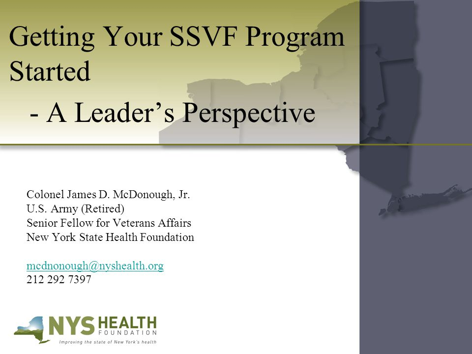 Getting Your SSVF Program Started - A Leader's Perspective Colonel James D. McDonough, Jr. U.S. Army (Retired) Senior Fellow for Veterans Affairs New