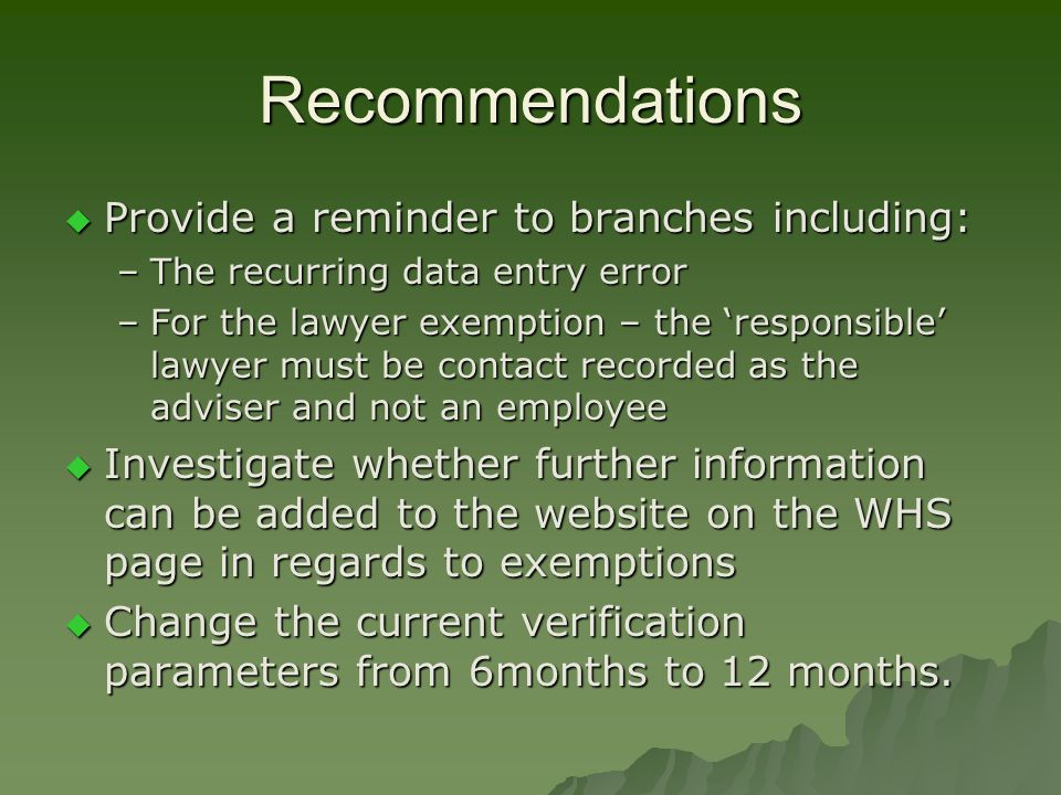 Recommendations  Provide a reminder to branches including: –The recurring data entry error –For the lawyer exemption – the 'responsible' lawyer must be contact recorded as the adviser and not an employee  Investigate whether further information can be added to the website on the WHS page in regards to exemptions  Change the current verification parameters from 6months to 12 months.