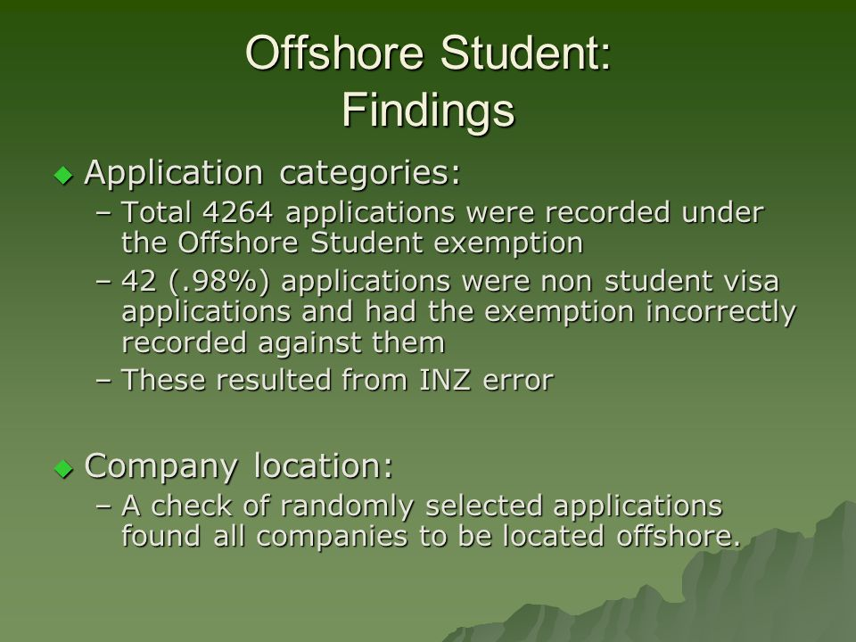Offshore Student: Findings  Application categories: –Total 4264 applications were recorded under the Offshore Student exemption –42 (.98%) applications were non student visa applications and had the exemption incorrectly recorded against them –These resulted from INZ error  Company location: –A check of randomly selected applications found all companies to be located offshore.