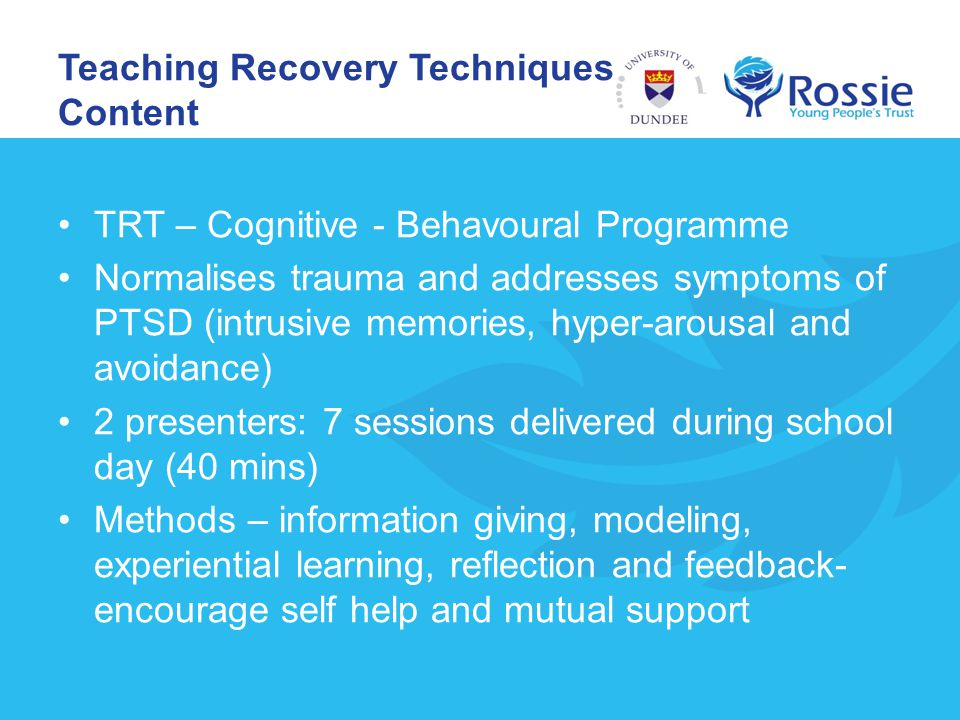 Teaching Recovery Techniques – Content TRT – Cognitive - Behavoural Programme Normalises trauma and addresses symptoms of PTSD (intrusive memories, hy