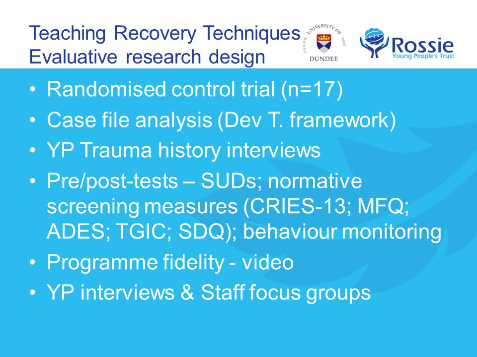 Teaching Recovery Techniques Evaluative research design Randomised control trial (n=17) Case file analysis (Dev T. framework) YP Trauma history interv