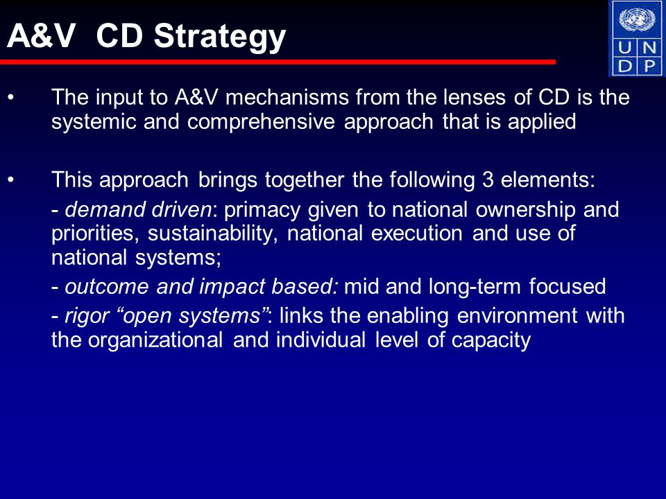 The input to A&V mechanisms from the lenses of CD is the systemic and comprehensive approach that is applied This approach brings together the following 3 elements: - demand driven: primacy given to national ownership and priorities, sustainability, national execution and use of national systems; - outcome and impact based: mid and long-term focused - rigor open systems : links the enabling environment with the organizational and individual level of capacity A&V CD Strategy