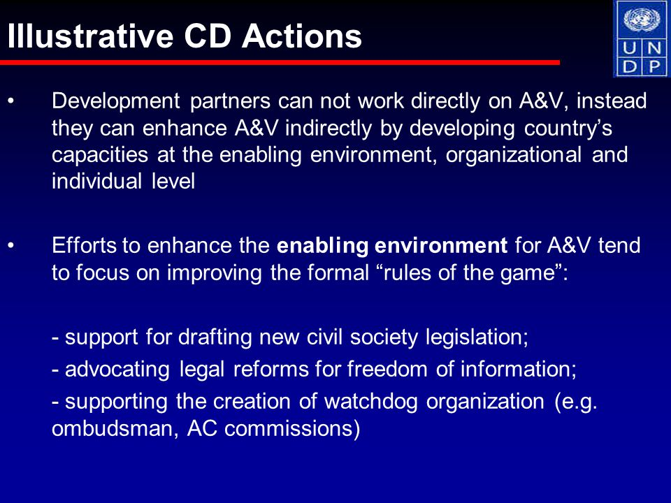 Development partners can not work directly on A&V, instead they can enhance A&V indirectly by developing country's capacities at the enabling environment, organizational and individual level Efforts to enhance the enabling environment for A&V tend to focus on improving the formal rules of the game : - support for drafting new civil society legislation; - advocating legal reforms for freedom of information; - supporting the creation of watchdog organization (e.g.