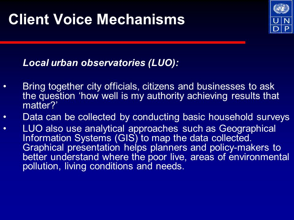 Local urban observatories (LUO): Bring together city officials, citizens and businesses to ask the question 'how well is my authority achieving results that matter?' Data can be collected by conducting basic household surveys LUO also use analytical approaches such as Geographical Information Systems (GIS) to map the data collected.