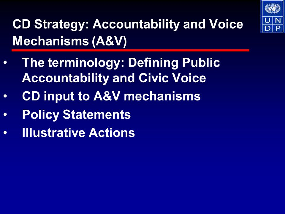 The terminology: Defining Public Accountability and Civic Voice CD input to A&V mechanisms Policy Statements Illustrative Actions CD Strategy: Accountability and Voice Mechanisms (A&V)
