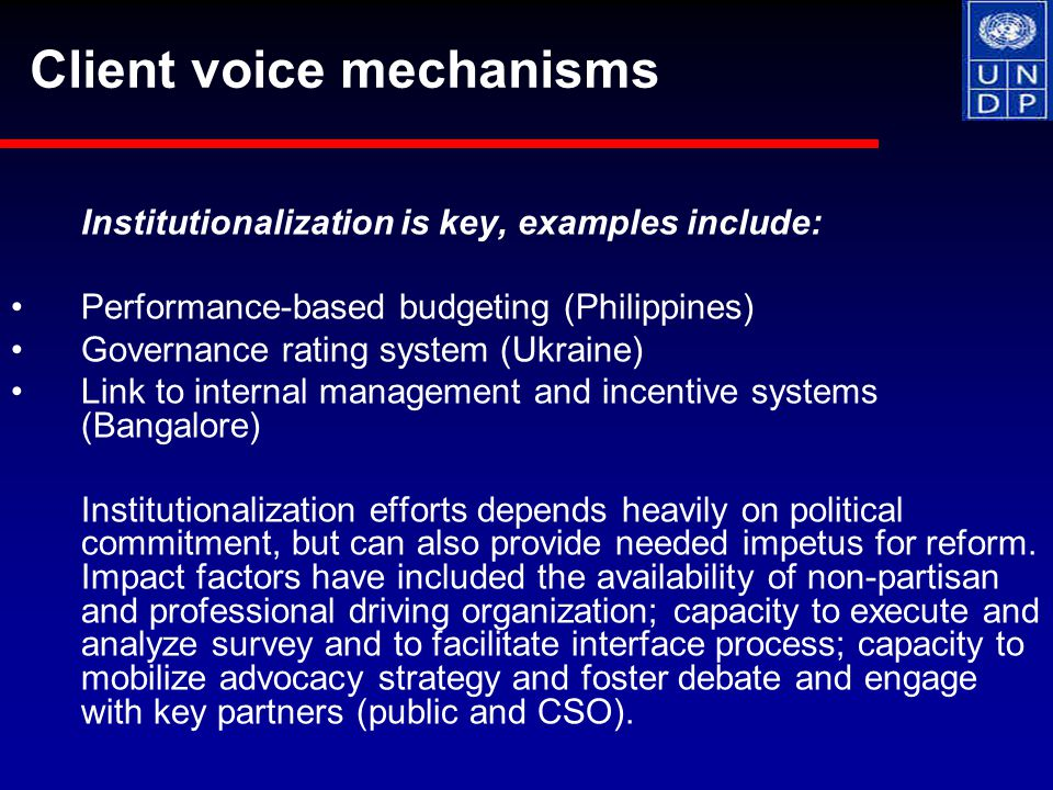 Institutionalization is key, examples include: Performance-based budgeting (Philippines) Governance rating system (Ukraine) Link to internal management and incentive systems (Bangalore) Institutionalization efforts depends heavily on political commitment, but can also provide needed impetus for reform.