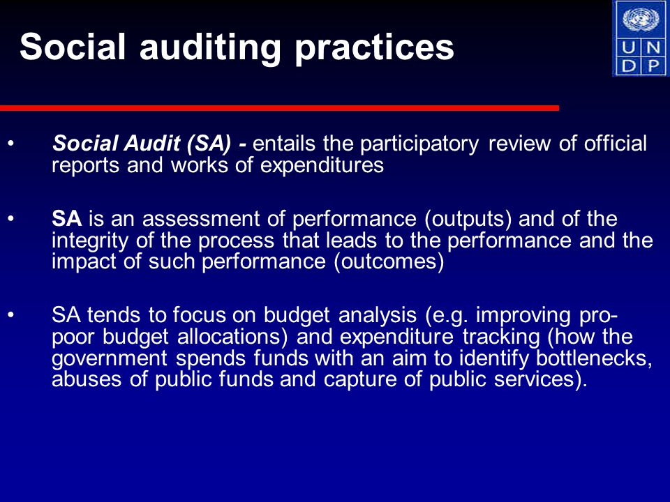 Social Audit (SA) - entails the participatory review of official reports and works of expenditures SA is an assessment of performance (outputs) and of the integrity of the process that leads to the performance and the impact of such performance (outcomes) SA tends to focus on budget analysis (e.g.