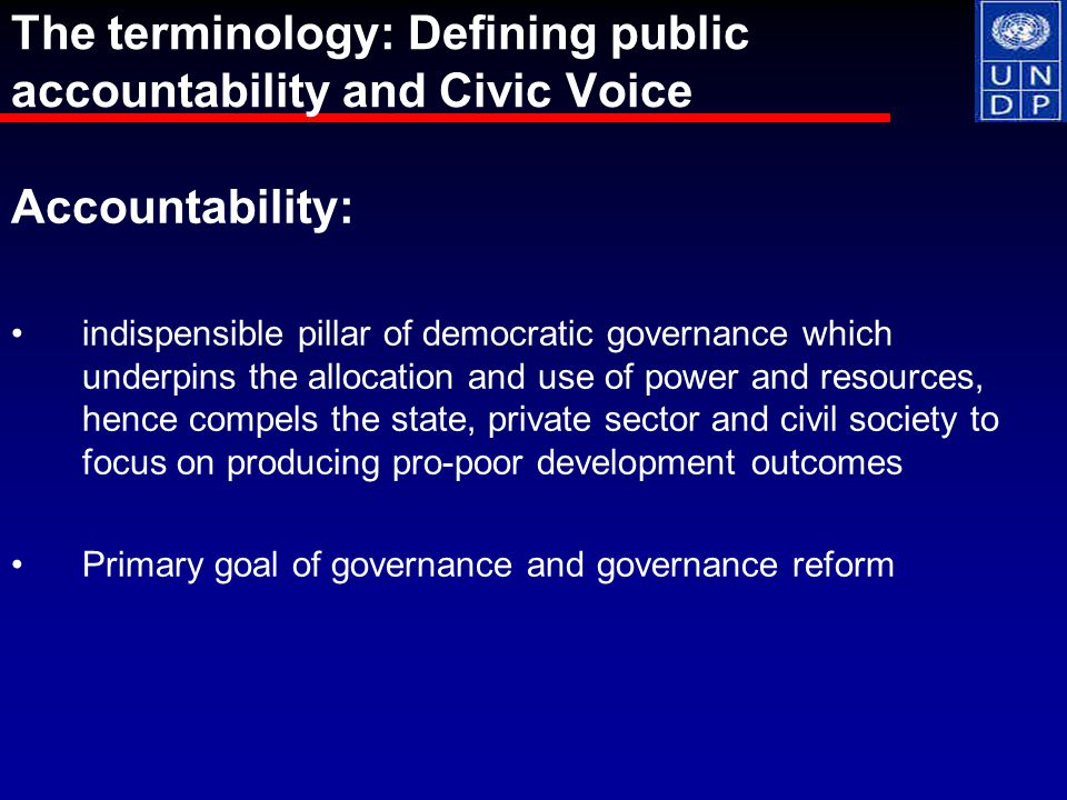 Accountability: indispensible pillar of democratic governance which underpins the allocation and use of power and resources, hence compels the state, private sector and civil society to focus on producing pro-poor development outcomes Primary goal of governance and governance reform The terminology: Defining public accountability and Civic Voice